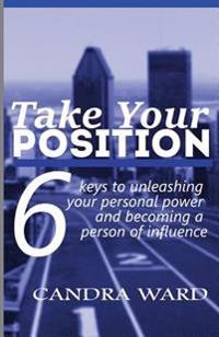 Take Your Position: Six Keys to Unleashing Your Personal Power and Becoming a Person of Influence!