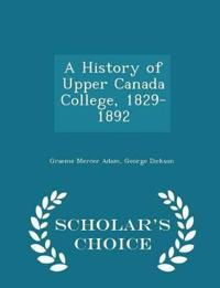 A History of Upper Canada College, 1829-1892 - Scholar's Choice Edition