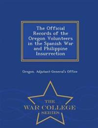 The Official Records of the Oregon Volunteers in the Spanish War and Philippine Insurrection - War College Series