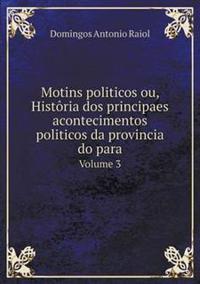Motins Politicos Ou, Historia DOS Principaes Acontecimentos Politicos Da Provincia Do Para Volume 3