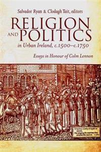 Religion and Politics in Urban Ireland, c.1500-c.1750: Essays in Honour of Colm Lennon