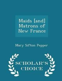 Maids [And] Matrons of New France - Scholar's Choice Edition
