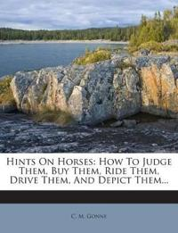Hints On Horses: How To Judge Them, Buy Them, Ride Them, Drive Them, And Depict Them...