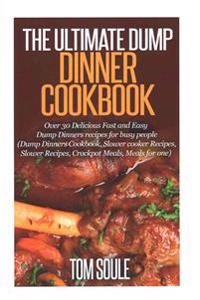The Ultimate Dump Dinner Cookbook: Over 30 Delicious Fast and Easy Dump Dinners Recipes for Busy People (Dump Dinners Cookbook, Slower Cooker Recipes,