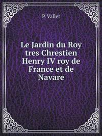 Le Jardin Du Roy Tres Chrestien Henry IV Roy de France Et de Navare