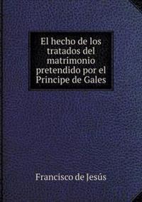 El Hecho de Los Tratados del Matrimonio Pretendido Por El Principe de Gales