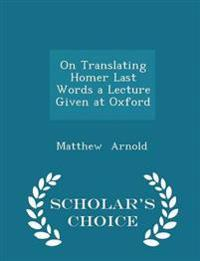 On Translating Homer Last Words a Lecture Given at Oxford - Scholar's Choice Edition