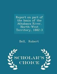 Report on Part of the Basin of the Athabasca River, North-West Territory, 1882-3 - Scholar's Choice Edition