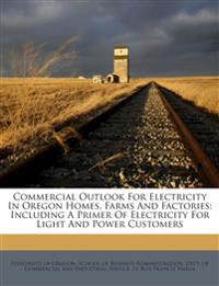 Commercial Outlook For Electricity In Oregon Homes, Farms And Factories: Including A Primer Of Electricity For Light And Power Customers