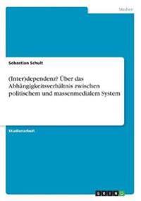 (Inter)Dependenz? UEBer Das Abhangigkeitsverhaltnis Zwischen Politischem Und Massenmedialem System