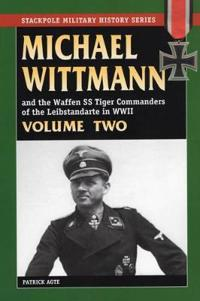 Michael Wittman And the Waffen SS Tiger Commanders of the Leibstandarte in World War II
