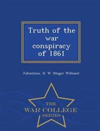 Truth of the War Conspiracy of 1861 - War College Series
