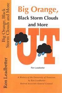 Big Orange, Black Storm Clouds and More: A History of the University of Tennessee by Ron Leadbetter Retired Associate General Counsel Ron