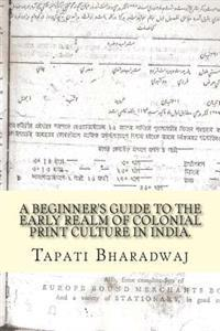A Beginners Guide to the Early Realm of Colonial Print Culture in India: Making Sense of the Curious Nature of Early Print in Bengal (1780-1820).