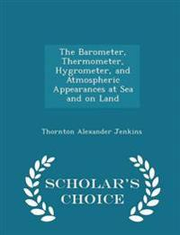The Barometer, Thermometer, Hygrometer, and Atmospheric Appearances at Sea and on Land - Scholar's Choice Edition