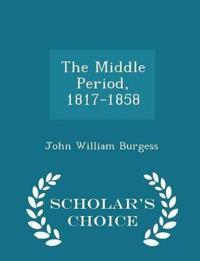 The Middle Period, 1817-1858 - Scholar's Choice Edition
