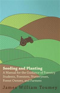 Seeding And Planting - A Manual For The Guidance Of Forestry Students, Foresters, Nurserymen, Forest Owners, And Farmers