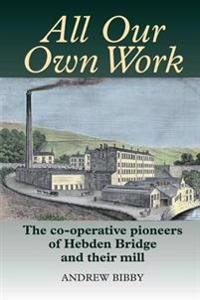 All Our Own Work: The Pioneers of Hebden Bridge and Their Co-Operative Mill