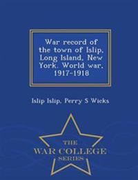 War Record of the Town of Islip, Long Island, New York. World War, 1917-1918 - War College Series