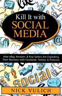 Kill It with Social Media: How Ebay, Amazon, & Etsy Sellers Are Exploding Their Business with Facebook, Twitter, & Pinterest