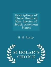 Descriptions of Three Hundred New Species of South American Plants - Scholar's Choice Edition