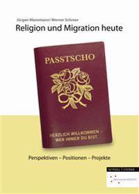 Religion Und Migration Heute: Perspektiven - Positionen - Projekte