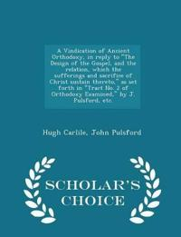 A Vindication of Ancient Orthodoxy, in Reply to the Design of the Gospel, and the Relation, Which the Sufferings and Sacrifice of Christ Sustain Thereto, as Set Forth in Tract No. 2 of Orthodoxy Examined, by J. Pulsford, Etc. - Scholar's Choice Edition
