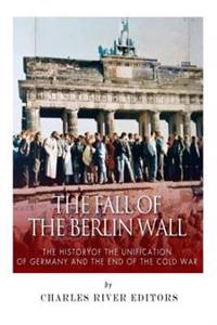 The Fall of the Berlin Wall: The History of the Unification of Germany and the End of the Cold War