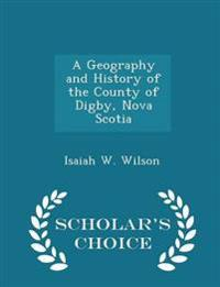 A Geography and History of the County of Digby, Nova Scotia - Scholar's Choice Edition
