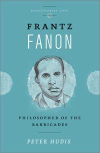 Frantz Fanon: Philosopher of the Barricades