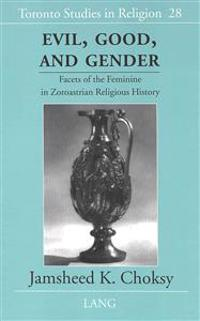Evil, Good, and Gender: Facets of the Feminine in Zoroastrian Religious History