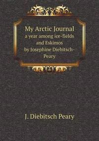My Arctic Journal a Year Among Ice-Fields and Eskimos by Josephine Diebitsch-Peary