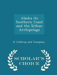 Alaska Its Southern Coast and the Sitkan Archipelago - Scholar's Choice Edition
