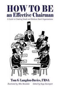 How to Be an Effective Chairman: A Guide to Chairing Small and Medium Sized Organizations