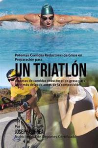 Potentes Comidas Reductoras de Grasa En Preparacion Para Un Triatlon: Recetas de Comidas Reductoras de Grasa Para Lucir Mas Delgado Antes de La Compet