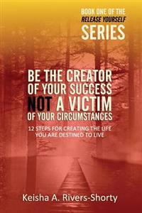 Be the Creator of Your Success Not a Victim of Your Circumstances: 12 Steps to Creating the Life You Are Destined to Live