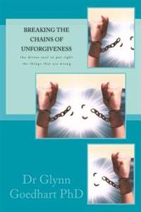 Breaking the Chains of Unforgiveness: The Divine Tool to Put Right the Things That Are Wrong