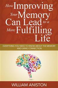 How Improving Your Memory Can Lead to a More Fulfilling Life: Everything You Need to Know about the Memory and Living Connection