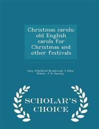 Christmas Carols; Old English Carols for Christmas and Other Festivals - Scholar's Choice Edition