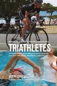 Recetas de Comidas de Alto Rendimiento Para Triatletas: Aumente El Musculo y Reduzca El Exceso de Grasa Para Estar Mas Rapido, Mas Fuerte, y Mas Delga