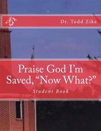 """Praise God I'm Saved, """"Now What?"""": Student Book"""