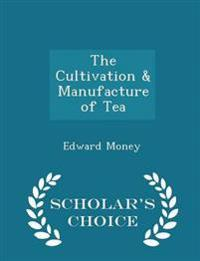 The Cultivation & Manufacture of Tea - Scholar's Choice Edition