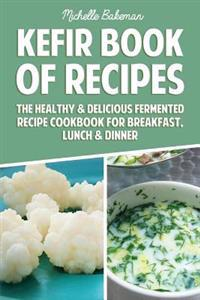 Kefir Book of Recipes: The Healthy & Delicious Fermented Recipe Cookbook for Breakfast, Lunch & Dinner