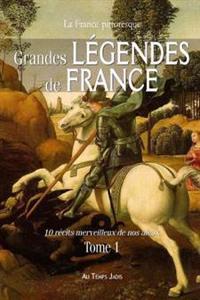 Grandes Legendes de France: 10 Recits Merveilleux de Nos Aieux. Tome 1