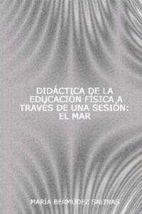 Didactica de la Educacion Fisica a Traves de una Sesion: Didactic/ Didactical Physical education P.E. through one class