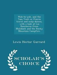 Wah-To-Yah, and the Taos Trail; Or Prairie Travel and Scalp Dances, with a Look at Los Rancheros from Muleback and the Rocky Mountain Campfire. - Scholar's Choice Edition