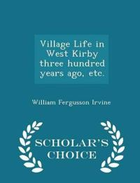 Village Life in West Kirby Three Hundred Years Ago, Etc. - Scholar's Choice Edition