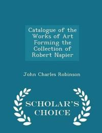 Catalogue of the Works of Art Forming the Collection of Robert Napier - Scholar's Choice Edition