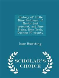 History of Little Nine Partners, of North East Precinct, and Pine Plains, New York, Duchess [!] County - Scholar's Choice Edition