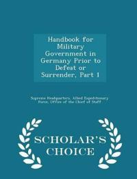 Handbook for Military Government in Germany Prior to Defeat or Surrender, Part 1 - Scholar's Choice Edition